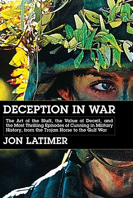 Deception in War: The Art of the Bluff, the Value of Deceit, and the Most Thrilling Episodes of Cunning in Military History, from the Trojan Horse to the Gulf War, Latimer, Jon