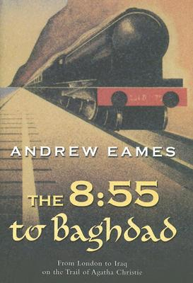 The 8:55 to Baghdad: From London to Iraq on the Trail of Agatha Christie and the Orient Express, Andrew Eames