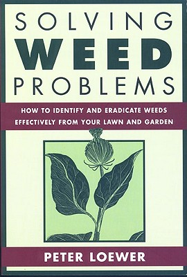 """Solving Weed Problems: How to Identify and Eradicate Them Effectively from Your Garden, """"Loewer, Peter"""""""