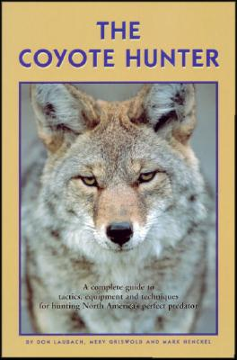 Image for The Coyote Hunter: A Complete Guide to Tactics, Equipment, and Techniques for Hunting North America's perfect Predator