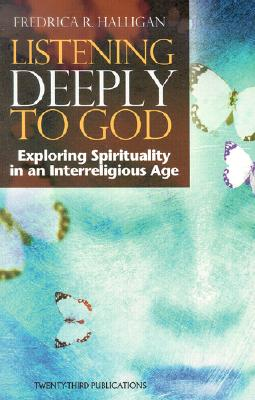 Listening Deeply to God: Exploring Spirituality in an Interreligious Age, Halligan, Fredrica R.