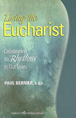 Living the Eucharist: Celebrating Its Rhythms in Our Lives, Bernier, Paul