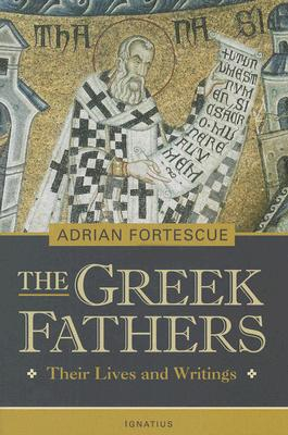 The Greek Fathers: Their Lives and Writings, ADRIAN FORTESCUE