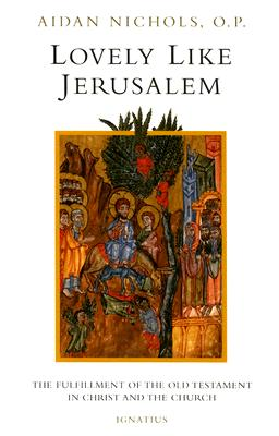 Lovely Like Jerusalem: The Fulfillment of the Old Testament in Christ and the Church, AIDAN NICHOLS