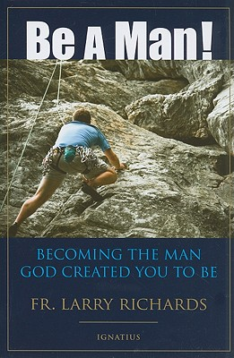 Be a Man!: Becoming the Man God Created You to Be, Fr Larry Richards