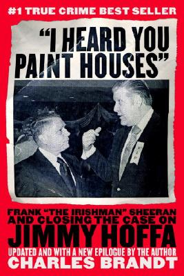 I Heard You Paint Houses : Frank 'the Irishman' Sheerran and The Inside Story Of The Mafia, The Teamsters And the Last Ride Of Jimmy Hoffa, CHARLES BRANDT