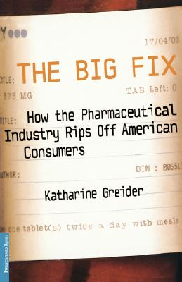 The Big Fix: How the Pharmaceutical Industry Rips Off American Consumers, Greider, Katherine