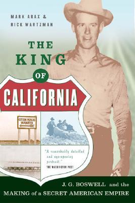 The King Of California: J.G. Boswell and the Making of A Secret American Empire, Arax, Mark; Wartzman, Rick; Rick Wartzman