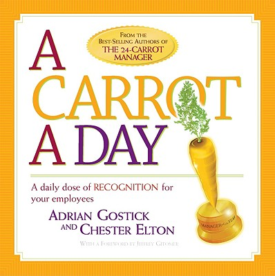 A Carrot a Day: A Daily Dose of Recognition for Your Employees, Adrian Gostick, Chester Elton
