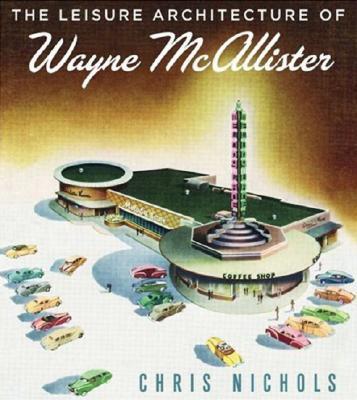 Leisure Architecture of Wayne McAllister, The, Chris Nichols