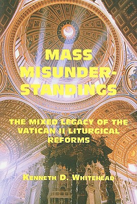 Mass Misunderstandings: The Mixed Legacy of the Vatican II liturgical Reforms, Whitehead, Kenneth D.