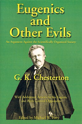 Eugenics and Other Evils : An Argument Against the Scientifically Organized State, G. K. Chesterton, Michael W. Perry