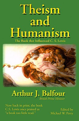 Theism and Humanism : The Book That Influenced C.S. Lewis, ARTHUR JAMES BALFOUR, MICHAEL W. PERRY