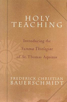 Holy Teaching: Introducing the Summa Theologiae of St. Thomas Aquinas, Frederick Christian Bauerschmidt, Thomas Aquinas