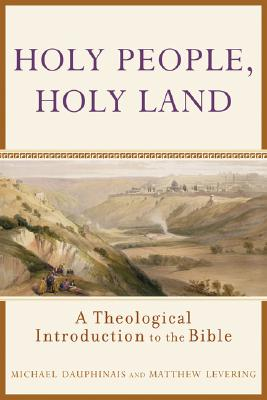 Holy People, Holy Land: A Theological Introduction to the Bible, MICHAEL DAUPHINAIS, MATTHEW LEVERING