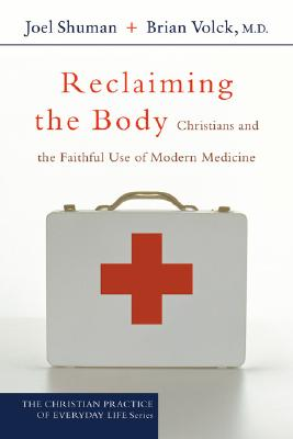 Reclaiming the Body: Christians and the Faithful Use of Modern Medicine, Joel James Shuman, Brian Volck