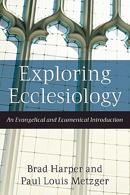 Exploring Ecclesiology: An Evangelical and Ecumenical Introduction, Brad Harper; Paul Louis Metzger
