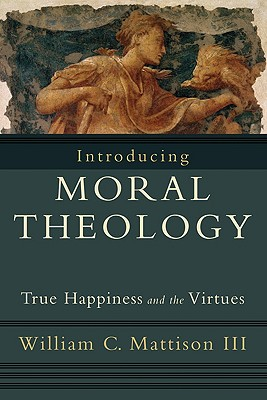Introducing Moral Theology: True Happiness and the Virtues, William C. Mattison III