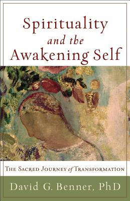 Spirituality and the Awakening Self: The Sacred Journey of Transformation, David G. Benner