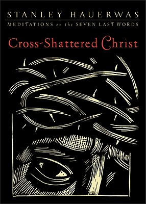 Cross-Shattered Christ: Meditations on the Seven Last Words, Stanley Hauerwas