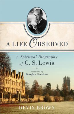 A Life Observed: A Spiritual Biography of C. S. Lewis, Devin Brown