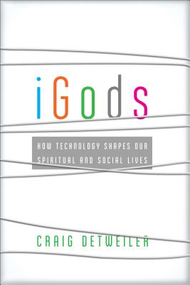 iGods: How Technology Shapes Our Spiritual and Social Lives, Craig Detweiler