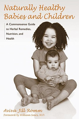 Naturally Healthy Babies and Children: A Commonsense Guide to Herbal Remedies, Nutrition, and Health, Aviva Jill Romm