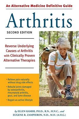 Alternative Medicine Definitive Guide to Arthritis: Reverse Underlying Causes of Arthritis With Clinically Proven Alternative Therapies Second Edition, Ellen Kamhi, Eugene R. Zampierson