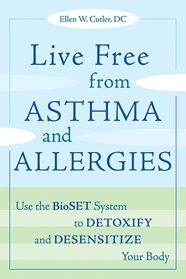 Live Free from Asthma and Allergies: Use the BioSET System to Detoxify and Desensitize Your Body, ELLEN W., M.D.