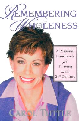 Remembering Wholeness: A Personal Handbook for Thriving in the 21st Century, CAROL TUTTLE
