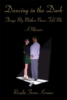 Dancing in the Dark: Things My Mother Never Told Me: A Memoir, Kramer, Rosalie Ferrer