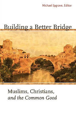 Image for Building a Better Bridge: Muslims, Christians, and the Common Good