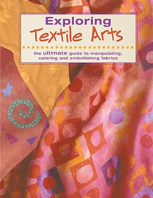 Image for Exploring Textile Arts: The Ultimate Guide to Manipulating, Coloring, and Embellishing Fabrics