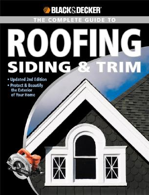 Image for Black & Decker The Complete Guide to Roofing Siding & Trim: Updated 2nd Edition, Protect & Beautify the Exterior of Your Home (Black & Decker Complete Guide)