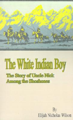 Image for The White Indian Boy:: The Story of Uncle Nick Among the Shoshones