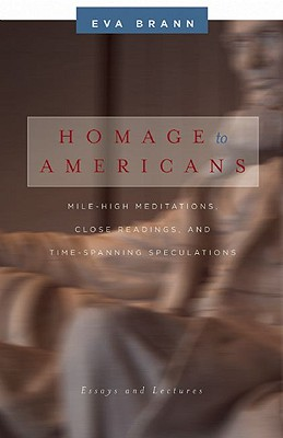 Homage to Americans: Mile-High Meditations, Close Readings, and Time-Spanning Speculations, Eva Brann
