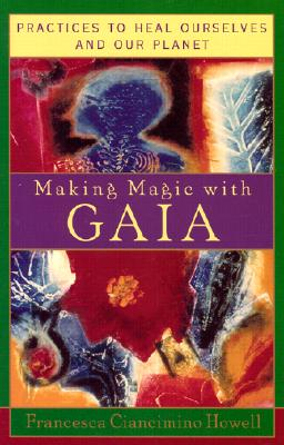 Making Magic With Gaia : Practices That Heal Ourselves and Our Planet, FRANCESCA CIANCIMINO HOWELL