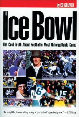 The Ice Bowl: The Cold Truth About Football's Most Unforgettable Game, Gruver, Ed