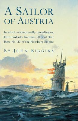 A Sailor of Austria: In Which, Without Really Intending to, Otto Prohaska Becomes Official War Hero No. 27 of the Habsburg Empire (The Otto Prohaska Novels), Biggins, John