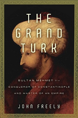 The Grand Turk: Sultan Mehmet II-Conqueror of Constantinople and Master of an Empire, John Freely