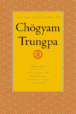 The Collected Works of Chogyam Trungpa, Volume 4: Journey Without Goal - The Lion's Roar - The Dawn of Tantra - An Interview with Chogyam Trungpa, Trungpa, Chogyam