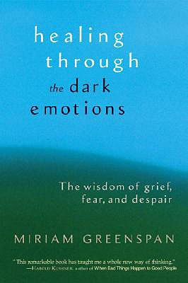Healing Through the Dark Emotions: The Wisdom of Grief, Fear, and Despair, Greenspan, Miriam