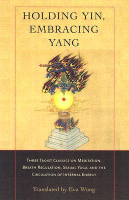 Image for Holding Yin, Embracing Yang: Three Taoist Classics on Meditation, Breath Regulation, Sexual Yoga, and the Circulation of Internal Energy