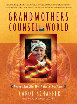 Grandmothers Counsel the World: Women Elders Offer Their Vision for Our Planet, Schaefer, Carol