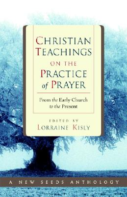 Christian Teachings on the Practice of Prayer: From the Early Church to the Present, LORRAINE KISLY