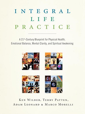 Integral Life Practice: A 21st-Century Blueprint for Physical Health, Emotional Balance, Mental Clarity, and Spiritual Awakening, Wilber, Ken; Patten, Terry; Leonard, Adam; Morelli, Marco
