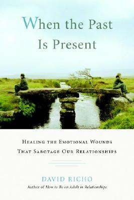 When the Past Is Present: Healing the Emotional Wounds that Sabotage our Relationships, David Richo