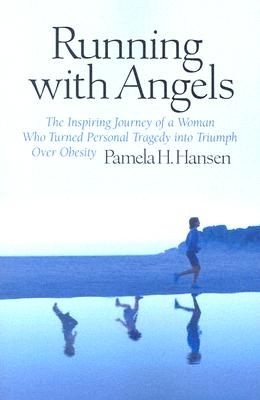 Running With Angels: The Inspiring Journey of a Woman Who Turned Personal Tragedy into Triumph Over Obesity, PAMELA H. HANSEN