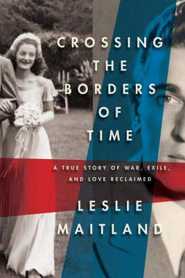 Image for Crossing the Borders of Time: a True Story of War, Exile, and Love Reclaimed