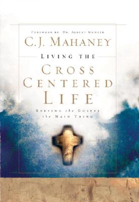 Image for Living the Cross Centered Life: Keeping the Gospel the Main Thing